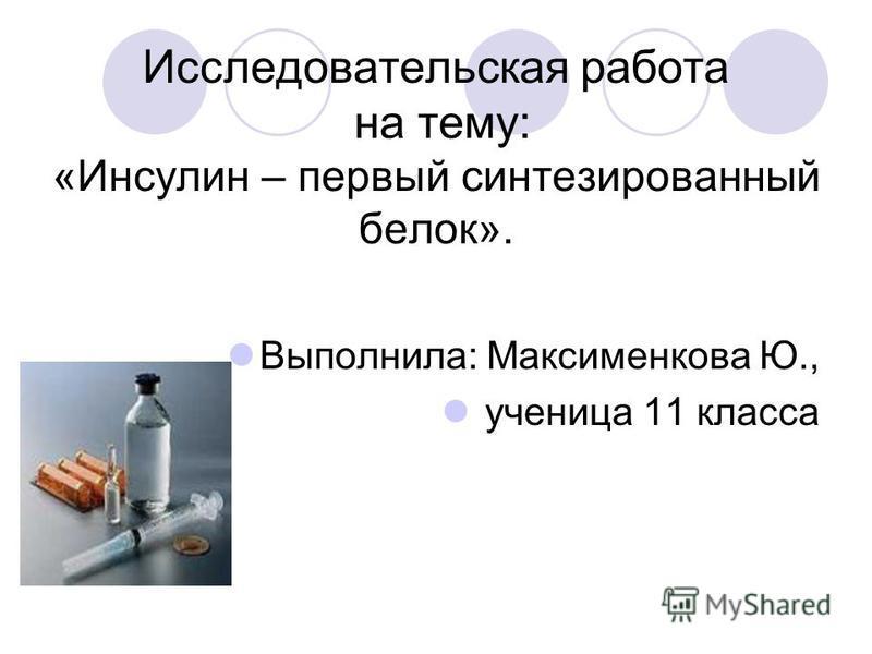Исследовательская работа на тему: «Инсулин – первый синтезированный белок». Выполнила: Максименкова Ю., ученица 11 класса