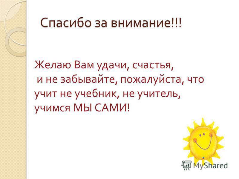 Спасибо за внимание !!! Желаю Вам удачи, счастья, и не забывайте, пожалуйста, что учит не учебник, не учитель, учимся МЫ САМИ !