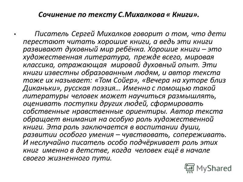 Сочинение по тексту С.Михалкова « Книги». Писатель Сергей Михалков говорит о том, что дети перестают читать хорошие книги, а ведь эти книги развивают духовный мир ребёнка. Хорошие книги – это художественная литература, прежде всего, мировая классика,