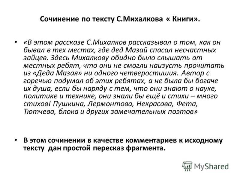 Сочинение по тексту С.Михалкова « Книги». «В этом рассказе С.Михалков рассказывал о том, как он бывал в тех местах, где дед Мазай спасал несчастных зайцев. Здесь Михалкову обидно было слышать от местных ребят, что они не смогли наизусть прочитать из