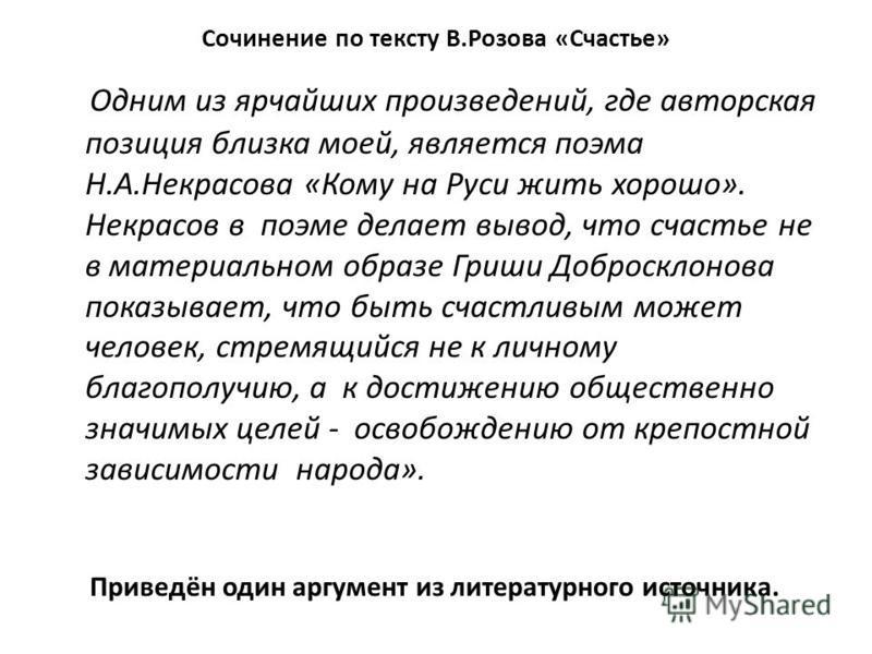 Сочинение по тексту В.Розова «Счастье» Одним из ярчайших произведений, где авторская позиция близка моей, является поэма Н.А.Некрасова «Кому на Руси жить хорошо». Некрасов в поэме делает вывод, что счастье не в материальном образе Гриши Добросклонова