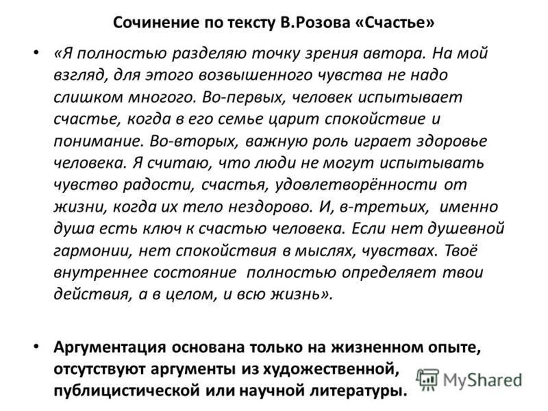 Сочинение по тексту В.Розова «Счастье» «Я полностью разделяю точку зрения автора. На мой взгляд, для этого возвышенного чувства не надо слишком многого. Во-первых, человек испытывает счастье, когда в его семье царит спокойствие и понимание. Во-вторых