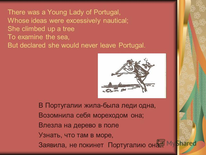 There was a Young Lady of Portugal, Whose ideas were excessively nautical; She climbed up a tree To examine the sea, But declared she would never leave Portugal. В Португалии жила-была леди одна, Возомнила себя мореходом она; Влезла на дерево в поле