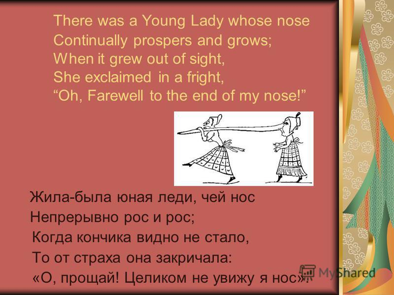 There was a Young Lady whose nose Continually prospers and grows; When it grew out of sight, She exclaimed in a fright, Oh, Farewell to the end of my nose! Жила-была юная леди, чей нос Непрерывно рос и рос; Когда кончика видно не стало, То от страха