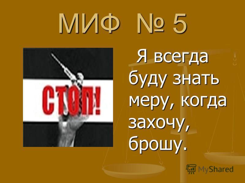 МИФ 5 Я всегда буду знать меру, когда захочу, брошу. Я всегда буду знать меру, когда захочу, брошу.