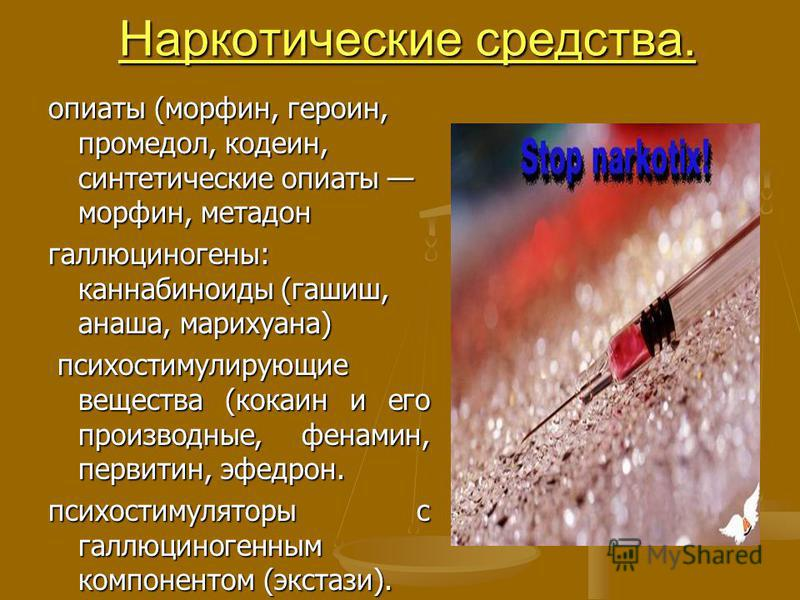 Наркотические средства. опиаты (морфин, героин, промедол, кодеин, синтетические опиаты морфин, метадон галлюциногены: каннабиноиды (гашиш, анаша, марихуана) психостимулирующие вещества (кокаин и его производные, фенамин, первитин, эфедрин. психостиму