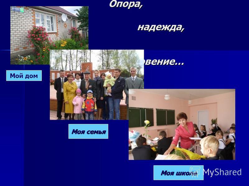 Опора, надежда, вдохновение… Моя семья Моя школа Мой дом