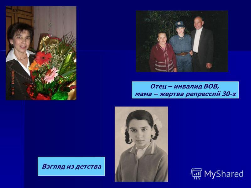 Отец – инвалид ВОВ, мама – жертва репрессий 30-х Взгляд из детства