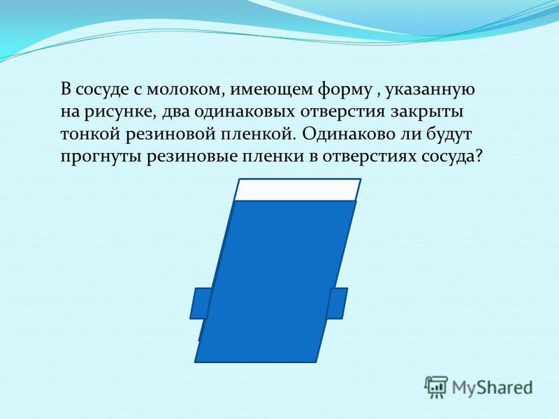 В сосуде с молоком, имеющем форму, указанную на рисунке, два одинаковых отверстия закрыты тонкой резиновой пленкой. Одинаково ли будут прогнуты резиновые пленки в отверстиях сосуда?