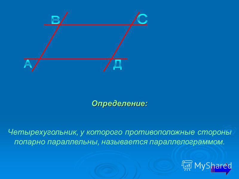 Определение: Четырехугольник, у которого противоположные стороны попарно параллельны, называется параллелограммом.