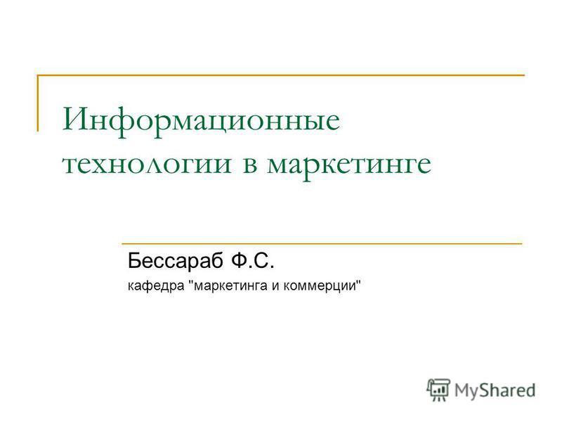 Информационные технологии в маркетинге Бессараб Ф.С. кафедра маркетинга и коммерции