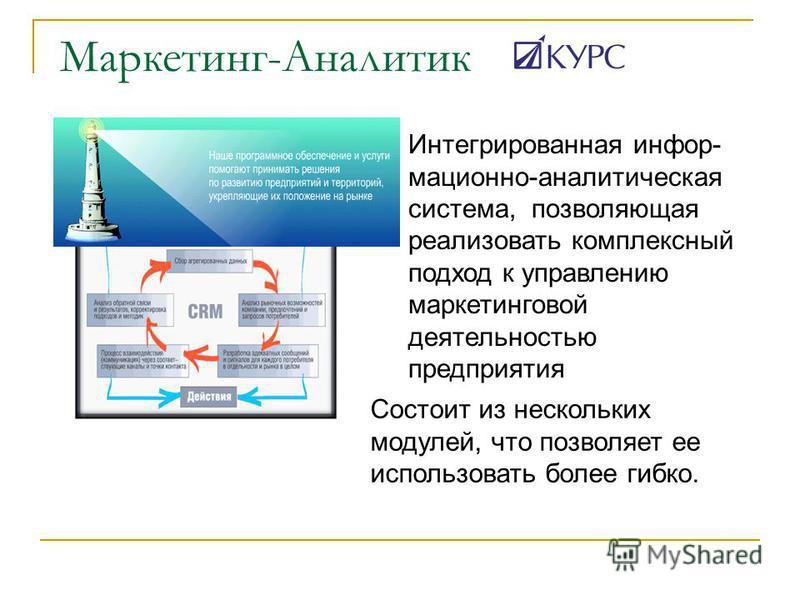 Маркетинг-Аналитик Интегрированная информационно-аналитическая система, позволяющая реализовать комплексный подход к управлению маркетинговой деятельностью предприятия Состоит из нескольких модулей, что позволяет ее использовать более гибко.