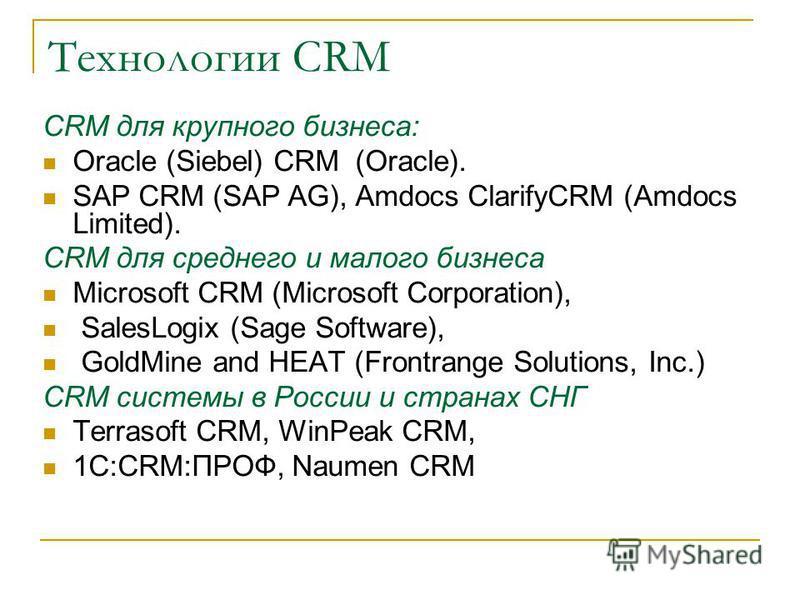 Технологии CRM CRM для крупного бизнеса: Oracle (Siebel) CRM (Oracle). SAP CRM (SAP AG), Amdocs ClarifyCRM (Amdocs Limited). CRM для среднего и малого бизнеса Microsoft CRM (Microsoft Corporation), SalesLogix (Sage Software), GoldMine and HEAT (Front