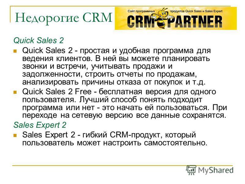 Недорогие CRM Quick Sales 2 Quick Sales 2 - простая и удобная программа для ведения клиентов. В ней вы можете планировать звонки и встречи, учитывать продажи и задолженности, строить отчеты по продажам, анализировать причины отказа от покупок и т.д.