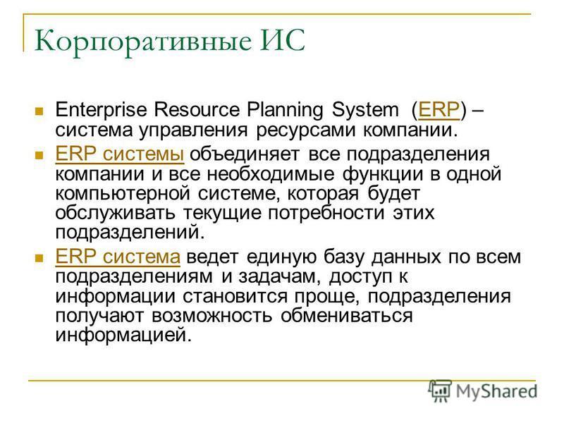 Корпоративные ИС Enterprise Resource Planning System (ERP) – система управления ресурсами компании.ERP ERP системы объединяет все подразделения компании и все необходимые функции в одной компьютерной системе, которая будет обслуживать текущие потребн