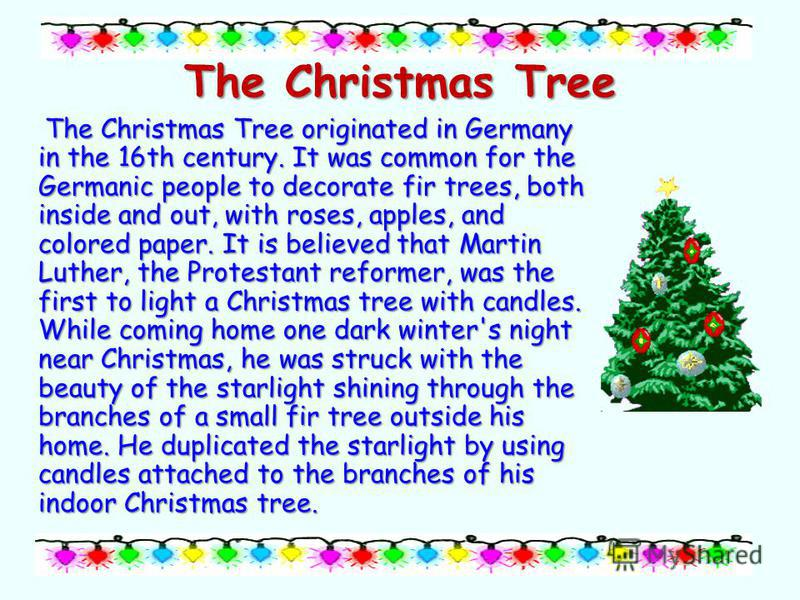 The Christmas Tree The Christmas Tree originated in Germany in the 16th century. It was common for the Germanic people to decorate fir trees, both inside and out, with roses, apples, and colored paper. It is believed that Martin Luther, the Protestan