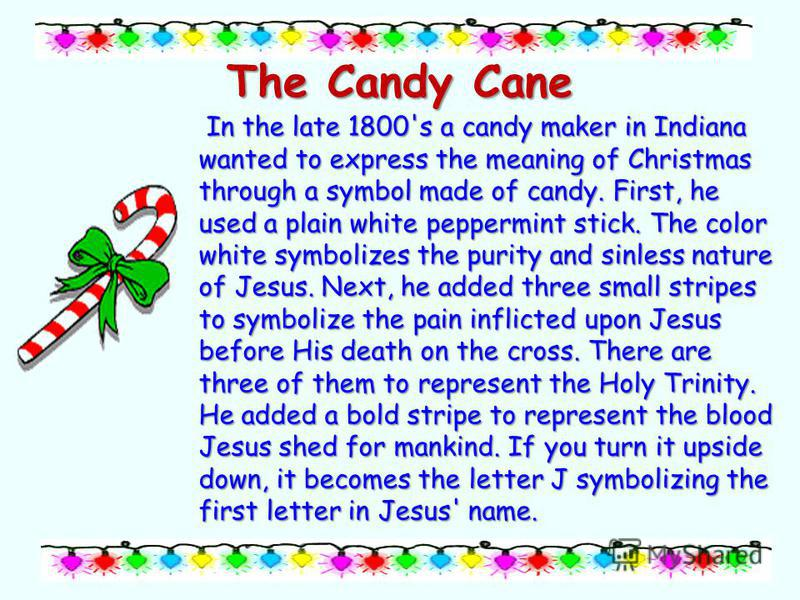 The Candy Cane In the late 1800's a candy maker in Indiana wanted to express the meaning of Christmas through a symbol made of candy. First, he used a plain white peppermint stick. The color white symbolizes the purity and sinless nature of Jesus. Ne