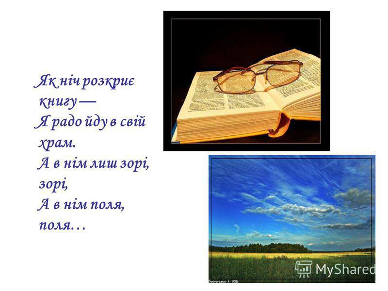 Як ніч розкриє книгу Я радо йду в свій храм. А в нім лиш зорі, зорі, А в нім поля, поля…
