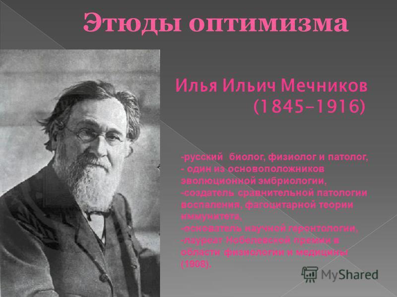 Илья Ильич Мечников (1845-1916) -русский биолог, физиолог и патолог, - один из основоположников эволюционной эмбриологии, -создатель сравнительной патологии воспаления, фагоцитарной теории иммунитета, -основатель научной геронтологии, -лауреат Нобеле