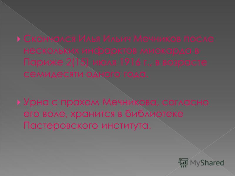 Скончался Илья Ильич Мечников после нескольких инфарктов миокарда в Париже 2(15) июля 1916 г., в возрасте семидесяти одного года. Урна с прахом Мечникова, согласно его воле, хранится в библиотеке Пастеровского института.