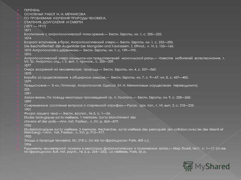 ПЕРЕЧЕНЬ ОСНОВНЫХ РАБОТ И. И. МЕЧНИКОВА ПО ПРОБЛЕМАМ ИЗУЧЕНИЯ ПРИРОДЫ ЧЕЛОВЕКА, СТАРЕНИЯ, ДОЛГОЛЕТИЯ И СМЕРТИ (1871 1917) 1871 Воспитание с антропологической точки зрения. Вестн. Европы, кн. 1, с. 205232. 1874 Возраст вступления в брак. Антропологиче