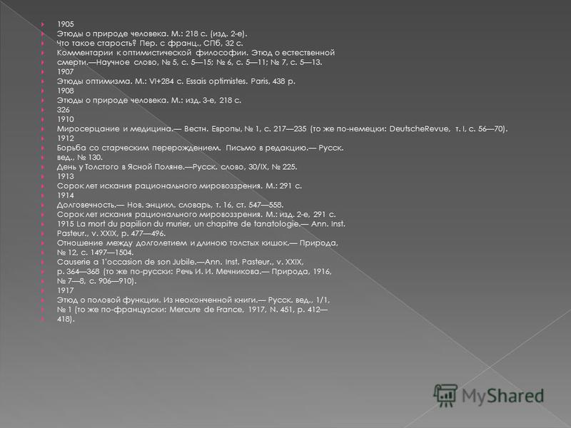 1905 Этюды о природе человека. М.: 218 с. (изд. 2-е). Что такое старость? Пер. с франц., СПб, 32 с. Комментарии к оптимистической философии. Этюд о естественной смерти.Научное слово, 5, с. 515; 6, с. 511; 7, с. 513. 1907 Этюды оптимизма. M.: VI+284 с