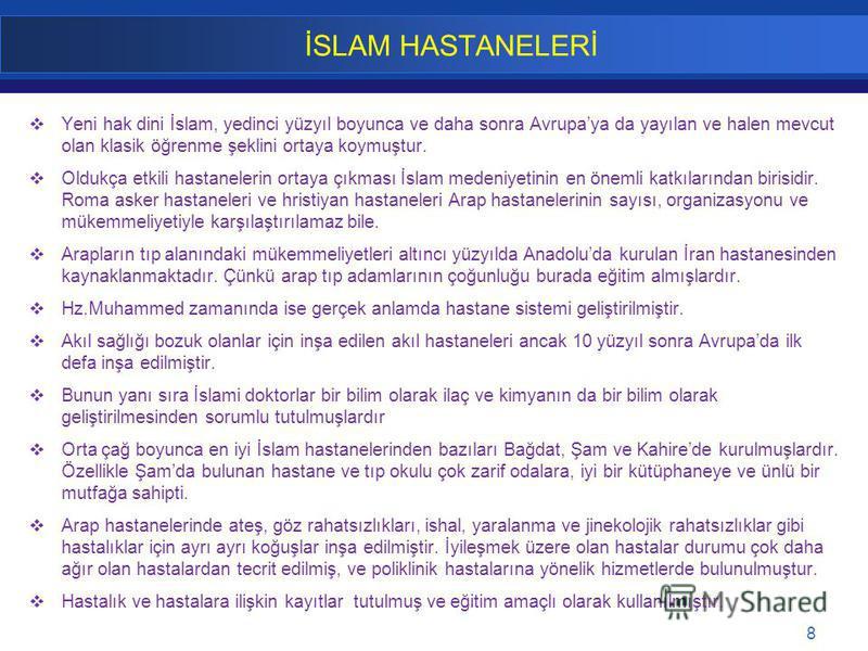 8 İSLAM HASTANELERİ Yeni hak dini İslam, yedinci yüzyıl boyunca ve daha sonra Avrupaya da yayılan ve halen mevcut olan klasik öğrenme şeklini ortaya koymuştur. Oldukça etkili hastanelerin ortaya çıkması İslam medeniyetinin en önemli katkılarından bir