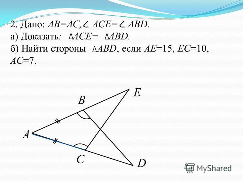 2. Дано: АВ=АС, АСЕ= ABD. а) Доказать: ACE= ABD. б) Найти стороны ABD, если AE=15, EC=10, AC=7. A B C E D