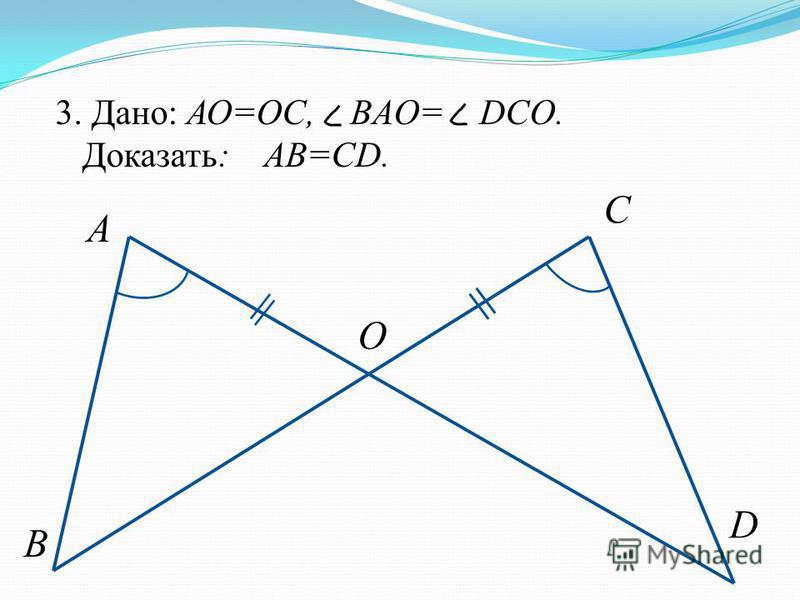 3. Дано: АО=ОС, BAO= DCO. Доказать: AB=CD. A B C O D