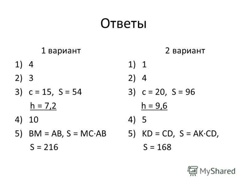 Ответы 1 вариант 1)4 2)3 3)c = 15, S = 54 h = 7,2 4)10 5)BM = AB, S = MCAB S = 216 2 вариант 1)1 2)4 3)c = 20, S = 96 h = 9,6 4)5 5)KD = CD, S = AKCD, S = 168