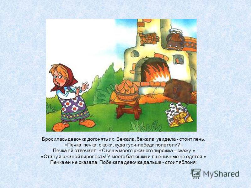 Бросилась девочка догонять их. Бежала, бежала, увидела - стоит печь. «Печка, печка, скажи, куда гуси-лебеди полетели?» Печка ей отвечает : «Съешь моего ржаного пирожка – скажу.» «Стану я ржаной пирог есть! У моего батюшки и пшеничные не едятся.» Печк