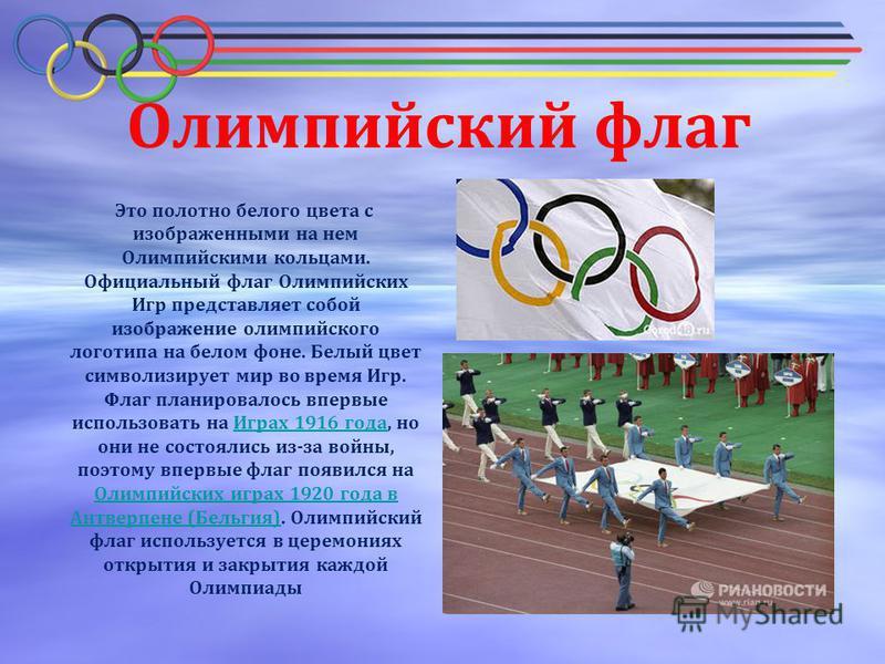 Олимпийский флаг Это полотно белого цвета с изображенными на нем Олимпийскими кольцами. Официальный флаг Олимпийских Игр представляет собой изображение олимпийского логотипа на белом фоне. Белый цвет символизирует мир во время Игр. Флаг планировалось
