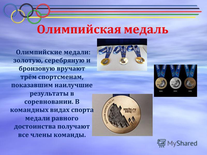 Олимпийская медаль Олимпийские медали: золотую, серебряную и бронзовую вручают трём спортсменам, показавшим наилучшие результаты в соревновании. В командных видах спорта медали равного достоинства получают все члены команды.