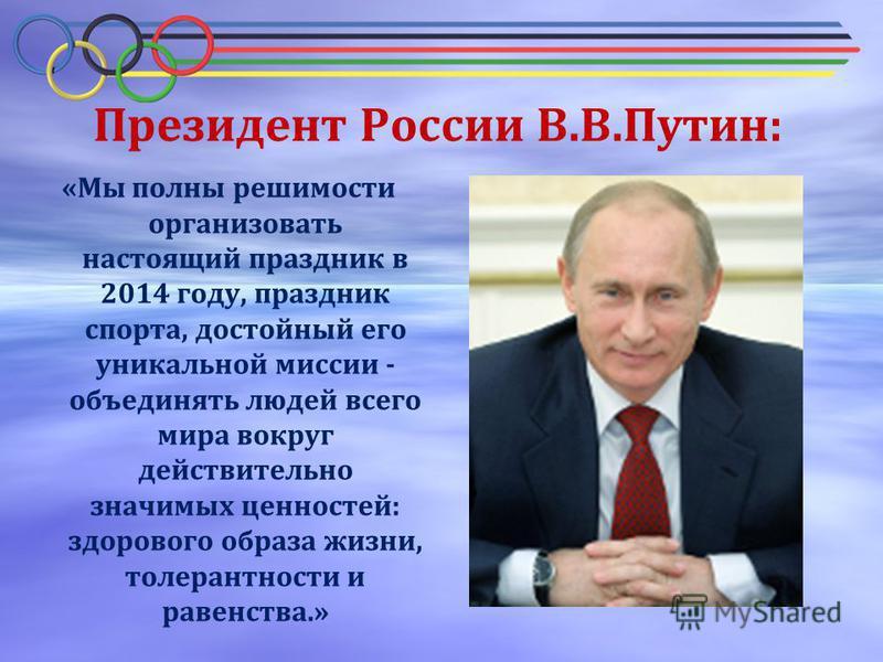 Президент России В.В.Путин: «Мы полны решимости организовать настоящий праздник в 2014 году, праздник спорта, достойный его уникальной миссии - объединять людей всего мира вокруг действительно значимых ценностей: здорового образа жизни, толерантности