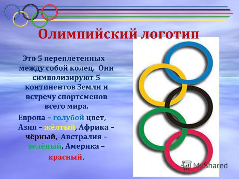 Олимпийский логотип Это 5 переплетенных между собой колец. Они символизируют 5 континентов Земли и встречу спортсменов всего мира. Европа – голубой цвет, Азия – жёлтый, Африка – чёрный, Австралия – зелёный, Америка – красный.