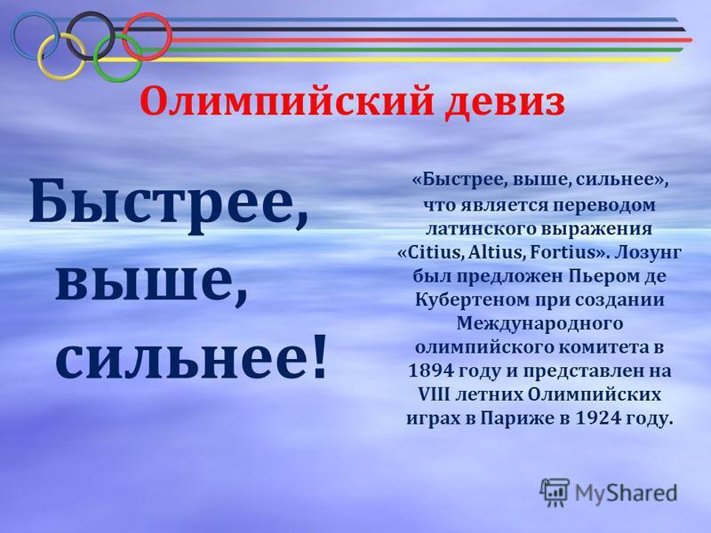 Олимпийский девиз Быстрее, выше, сильнее! «Быстрее, выше, сильнее», что является переводом латинского выражения «Citius, Altius, Fortius». Лозунг был предложен Пьером де Кубертеном при создании Международного олимпийского комитета в 1894 году и предс