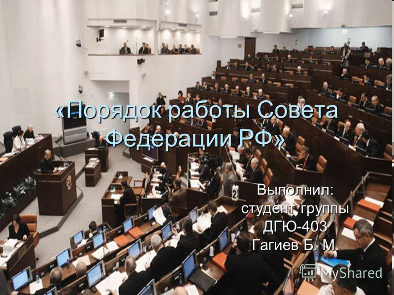 «Порядок работы Совета Федерации РФ» Выполнил: студент группы ДГЮ-403 Гагиев Б. М.