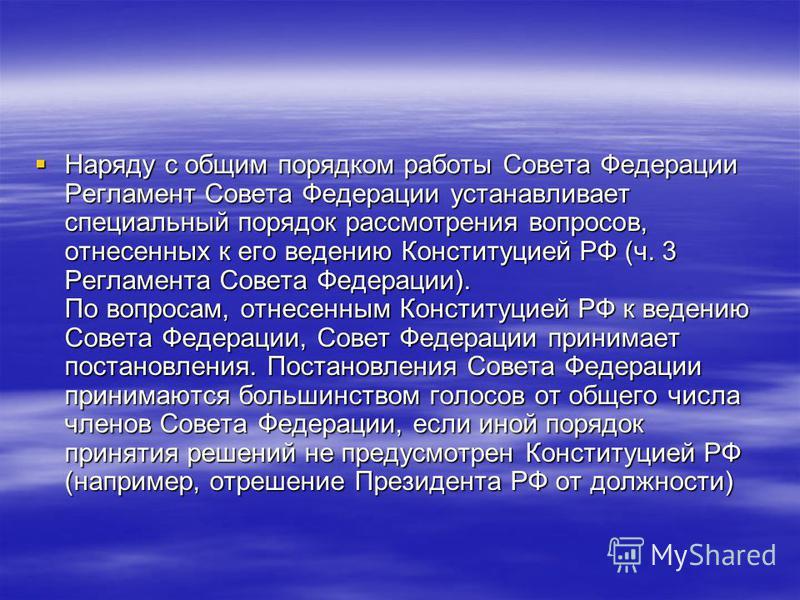 Наряду с общим порядком работы Совета Федерации Регламент Совета Федерации устанавливает специальный порядок рассмотрения вопросов, отнесенных к его ведению Конституцией РФ (ч. 3 Регламента Совета Федерации). По вопросам, отнесенным Конституцией РФ к