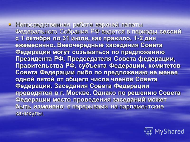 Непосредственная работа верхней палаты Федерального Собрания РФ ведется в периоды сессий с 1 октября по 31 июля, как правило, 1-2 дня ежемесячно. Внеочередные заседания Совета Федерации могут созываться по предложению Президента РФ, Председателя Сове