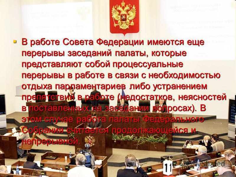 В работе Совета Федерации имеются еще перерывы заседаний палаты, которые представляют собой процессуальные перерывы в работе в связи с необходимостью отдыха парламентариев либо устранением препятствий в работе (недостатков, неясностей в поставленных