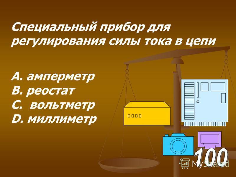 Специальный прибор для регулирования силы тока в цепи А. амперметр В. реостат С. вольтметр D. миллиметр
