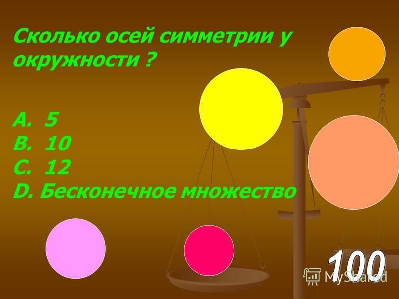 Сколько осей симметрии у окружности ? А. 5 В. 10 С. 12 D. Бесконечное множество