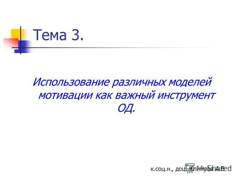 Тема 3. Использование различных моделей мотивации как важный инструмент ОД. к.соц.н., доц. Климова А.В