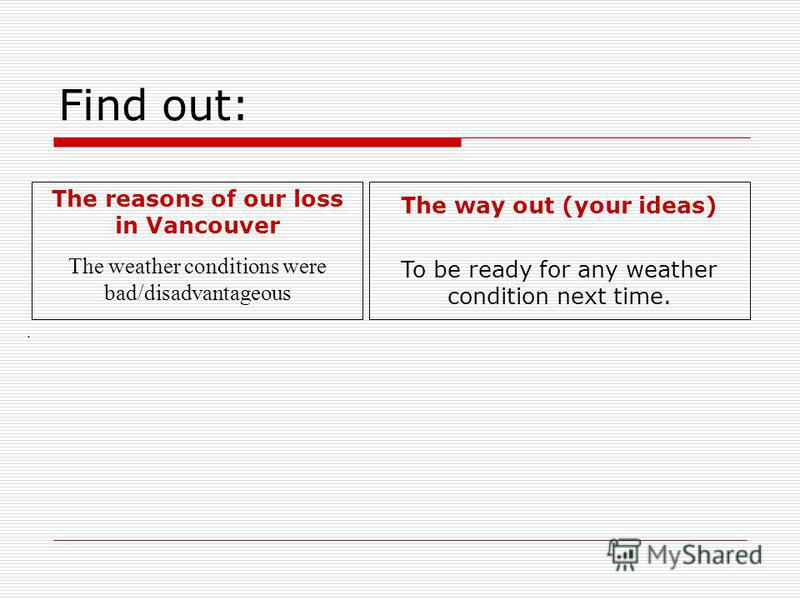 Find out: The way out (your ideas) To be ready for any weather condition next time. The reasons of our loss in Vancouver The weather conditions were bad/disadvantageous.