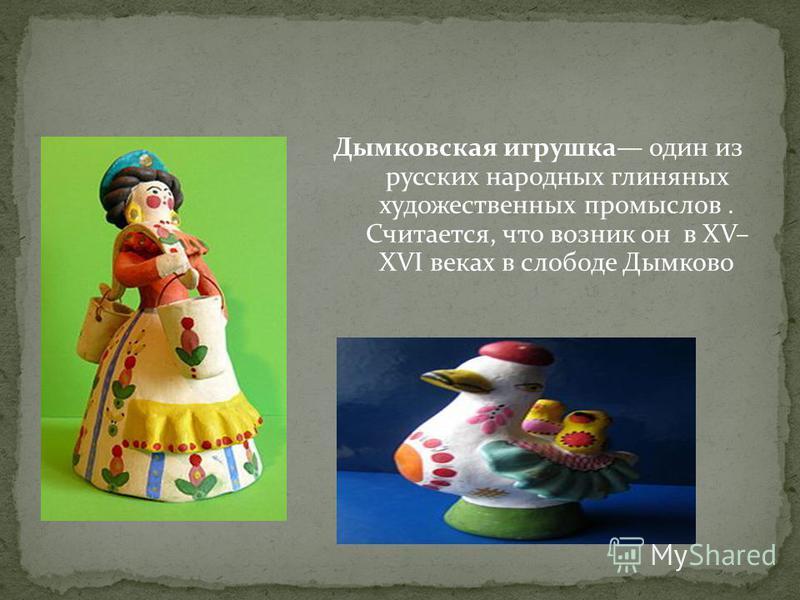 Дымковская игрушка один из русских народных глиняных художественных промыслов. Считается, что возник он в XV– XVI веках в слободе Дымково