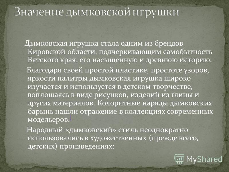 Дымковская игрушка стала одним из брендов Кировской области, подчеркивающим самобытность Вятского края, его насыщенную и древнюю историю. Благодаря своей простой пластике, простоте узоров, яркости палитры дымковская игрушка широко изучается и использ