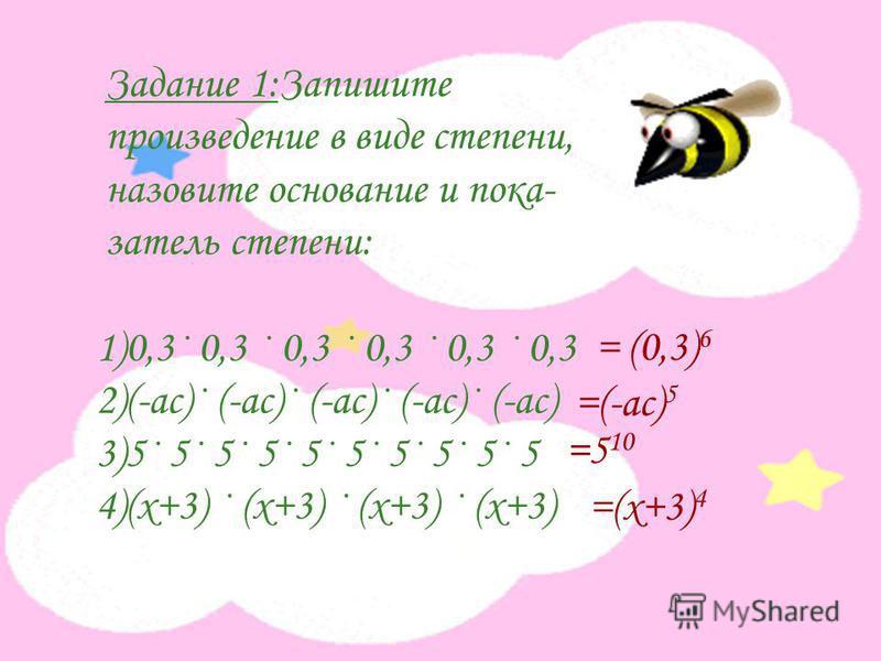 Задание 1:Запишите произведение в виде степени, назовите основание и показатель степени: 1)0,3· 0,3 · 0,3 · 0,3 · 0,3 · 0,3 2)(-ас)· (-ас)· (-ас)· (-ас)· (-ас) 3)5· 5· 5· 5· 5· 5· 5· 5· 5· 5 4)(х+3) · (х+3) · (х+3) · (х+3) = (0,3) 6 =(-ас) 5 =5 10 =(