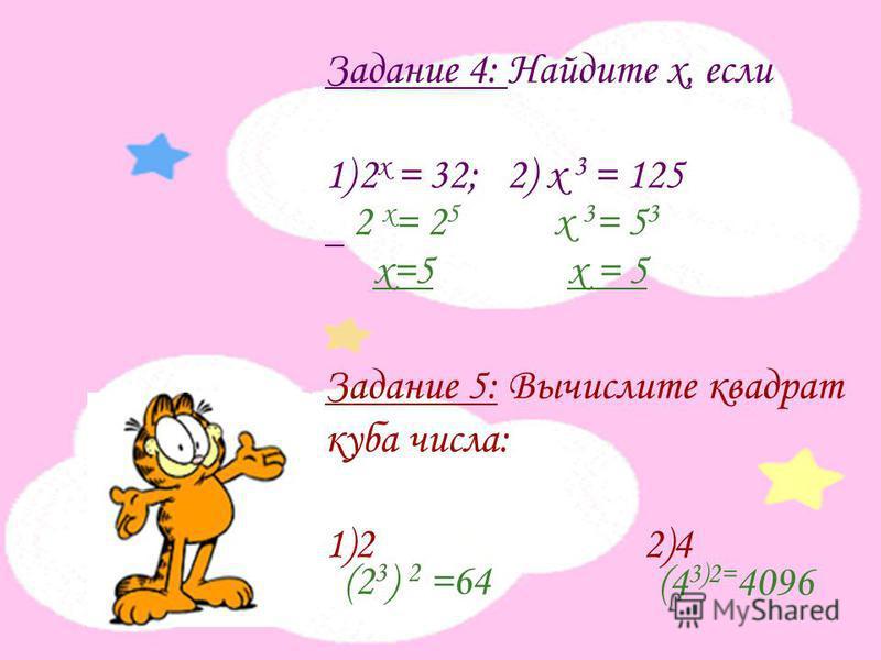 Задание 4: Найдите х, если 1)2 х = 32; 2) х 3 = 125 Задание 5: Вычислите квадрат куба числа: 1)2 2)4 2 х = 2 5 х=5 х 3 = 5 3 х = 5 (2 3 ) 2 =64 (4 3)2= 4096