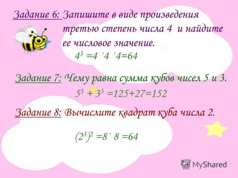 Задание 6: Запишите в виде произведения третью степень числа 4 и найдите ее числовое значение. Задание 7: Чему равна сумма кубов чисел 5 и 3. Задание 8: Вычислите квадрат куба числа 2. 4 3 =4 ·4 ·4=64 5 3 + 3 3 =125+27=152 (2 3 ) 2 =8· 8 =64
