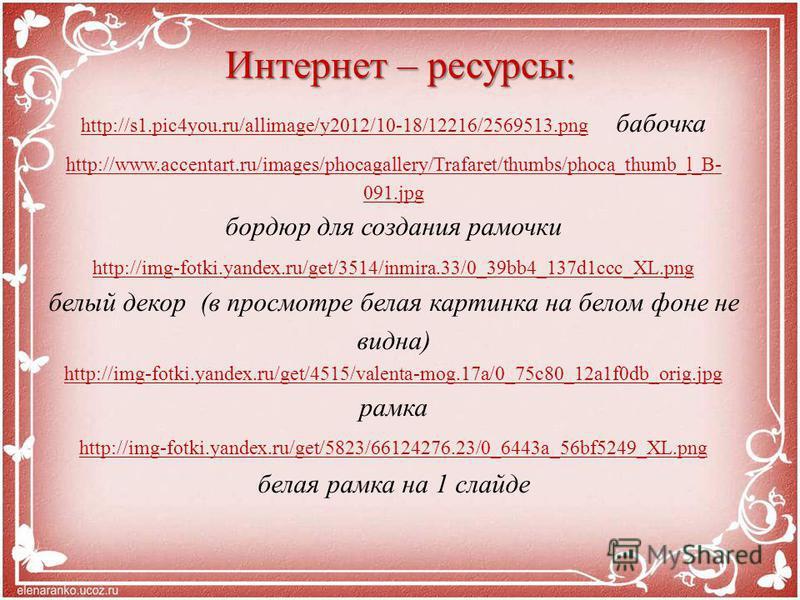 Интернет – ресурсы: http://s1.pic4you.ru/allimage/y2012/10-18/12216/2569513.pnghttp://s1.pic4you.ru/allimage/y2012/10-18/12216/2569513. png бабочка http://www.accentart.ru/images/phocagallery/Trafaret/thumbs/phoca_thumb_l_B- 091. jpg бордюр для созда